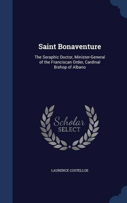 Saint Bonaventure: The Seraphic Doctor, Minister-General of the Franciscan Order, Cardinal Bishop of Albano