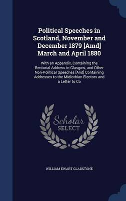 Political Speeches in Scotland, November and December 1879 [Amd] March and April 1880: With an Appendix, Containing the Rectorial Address in Glasgow, and Other Non-Political Speeches [And] Containing Addresses to the Midlothian Electors and a Letter to Co