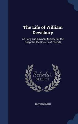 The Life of William Dewsbury: An Early and Eminent Minister of the Gospel in the Society of Friends
