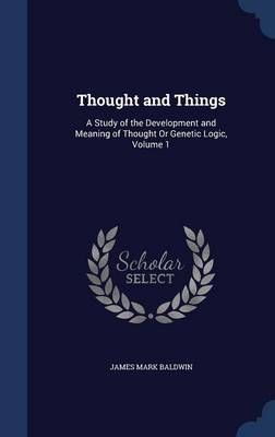 Thought and Things: A Study of the Development and Meaning of Thought or Genetic Logic, Volume 1