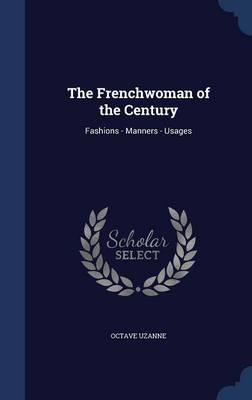The Frenchwoman of the Century: Fashions - Manners - Usages