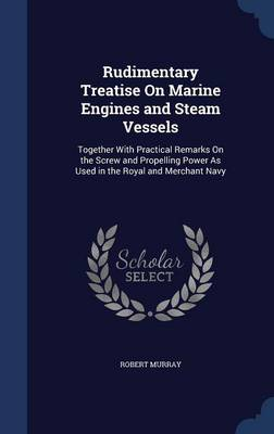 Rudimentary Treatise on Marine Engines and Steam Vessels: Together with Practical Remarks on the Screw and Propelling Power as Used in the Royal and Merchant Navy