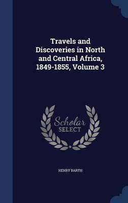 Travels and Discoveries in North and Central Africa, 1849-1855, Volume 3