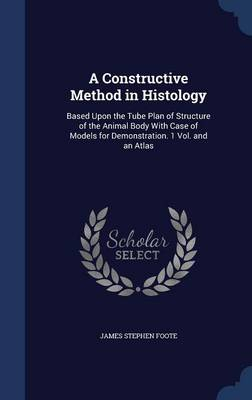 A Constructive Method in Histology: Based Upon the Tube Plan of Structure of the Animal Body with Case of Models for Demonstration. 1 Vol. and an Atlas