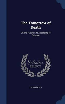 The Tomorrow of Death: Or, the Future Life According to Science