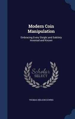 Modern Coin Manipulation: Embracing Every Sleight and Subtlety Invented and Known