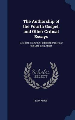 The Authorship of the Fourth Gospel, and Other Critical Essays: Selected from the Published Papers of the Late Ezra Abbot
