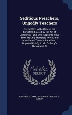 Seditious Preachers, Ungodly Teachers: Exemplified in the Case of the Ministers, Ejected by the Act of Uniformity 1662, Who Appear to Have Been the Only Trumpets to War, and Incendiaries Towards Rebellion ... Opposed Chiefly to Mr. Callamy's Abridgment, W