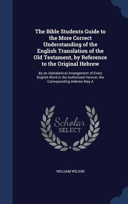 The Bible Students Guide to the More Correct Understanding of the English Translation of the Old Testament, by Reference to the Original Hebrew: By an Alphabetical Arrangement of Every English Word in the Authorized Version, the Corresponding Hebrew May a