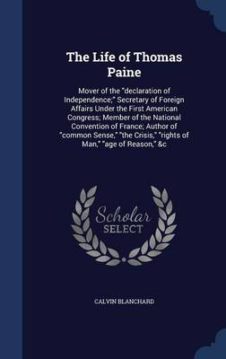 The Life of Thomas Paine: Mover of the Declaration of Independence; Secretary of Foreign Affairs Under the First American Congress; Member of the National Convention of France; Author of Common Sense, the Crisis, Rights of Man, Age of Reason, &C
