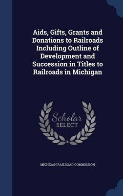 AIDS, Gifts, Grants and Donations to Railroads Including Outline of Development and Succession in Titles to Railroads in Michigan