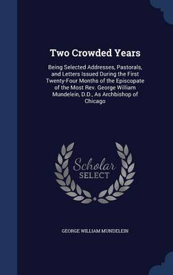 Two Crowded Years: Being Selected Addresses, Pastorals, and Letters Issued During the First Twenty-Four Months of the Episcopate of the Most REV. George William Mundelein, D.D., as Archbishop of Chicago