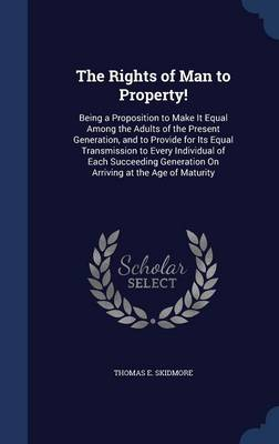 The Rights of Man to Property!: Being a Proposition to Make It Equal Among the Adults of the Present Generation, and to Provide for Its Equal Transmission to Every Individual of Each Succeeding Generation on Arriving at the Age of Maturity