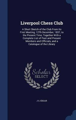 Liverpool Chess Club: A Short Sketch of the Club from Its First Meeting, 12th December, 1837, to the Present Time; Together with a Complete List of Past and Present Members and Officials, and a Catalogue of the Library