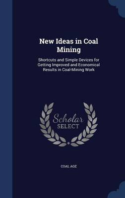 New Ideas in Coal Mining: Shortcuts and Simple Devices for Getting Improved and Economical Results in Coal-Mining Work