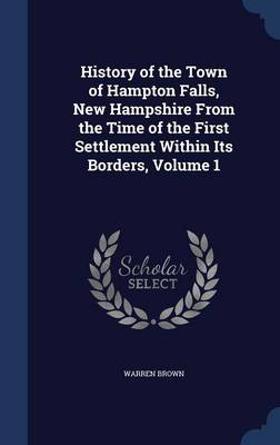 History of the Town of Hampton Falls, New Hampshire from the Time of the First Settlement Within Its Borders, Volume 1