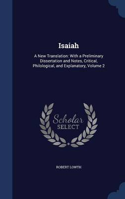 Isaiah: A New Translation: With a Preliminary Dissertation and Notes, Critical, Philological, and Explanatory; Volume 2
