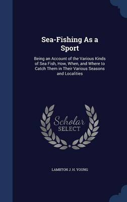 Sea-Fishing as a Sport: Being an Account of the Various Kinds of Sea Fish, How, When, and Where to Catch Them in Their Various Seasons and Localities