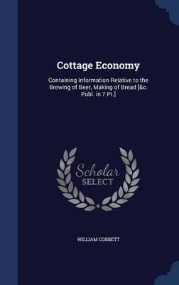 Cottage Economy: Containing Information Relative to the Brewing of Beer, Making of Bread [&C. Publ. in 7 PT.]
