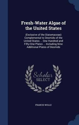 Fresh-Water Algae of the United States: (Exclusive of the Diatomaceae) Complemental to Desmids of the United States ... One Hundred and Fifty-One Plates ... Including Nine Additional Plates of Desmids
