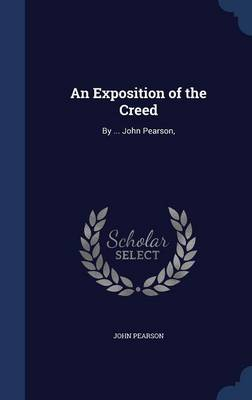 An Exposition of the Creed: By ... John Pearson,