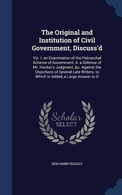The Original and Institution of Civil Government, Discuss'd: Viz. I. an Examination of the Patriarchal Scheme of Government. II. a Defense of Mr. Hooker's Judgment, &C. Against the Objections of Several Late Writers. to Which Is Added, a Large Answer to D