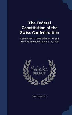 The Federal Constitution of the Swiss Confederation: September 12, 1848 with Art. XLI and XLVIII as Amended January 14, 1866