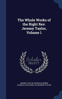 The Whole Works of the Right REV. Jeremy Taylor, Volume 1