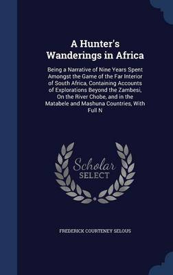 A Hunter's Wanderings in Africa: Being a Narrative of Nine Years Spent Amongst the Game of the Far Interior of South Africa, Containing Accounts of Explorations Beyond the Zambesi, on the River Chobe, and in the Matabele and Mashuna Countries, with Full N