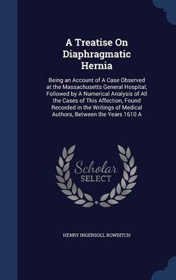 A Treatise on Diaphragmatic Hernia: Being an Account of a Case Observed at the Massachusetts General Hospital; Followed by a Numerical Analysis of All the Cases of This Affection, Found Recorded in the Writings of Medical Authors, Between the Years 1610 a