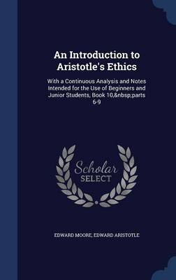 An Introduction to Aristotle's Ethics: With a Continuous Analysis and Notes Intended for the Use of Beginners and Junior Students, Book 10, Parts 6-9