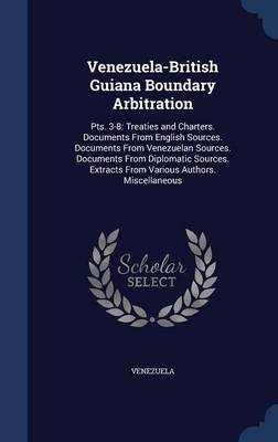 Venezuela-British Guiana Boundary Arbitration: Pts. 3-8: Treaties and Charters. Documents from English Sources. Documents from Venezuelan Sources. Documents from Diplomatic Sources. Extracts from Various Authors. Miscellaneous
