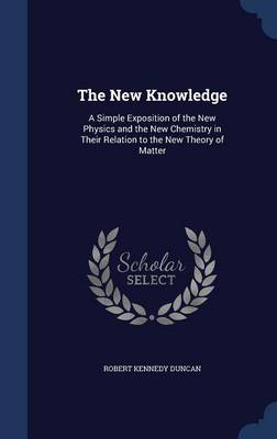 The New Knowledge: A Simple Exposition of the New Physics and the New Chemistry in Their Relation to the New Theory of Matter