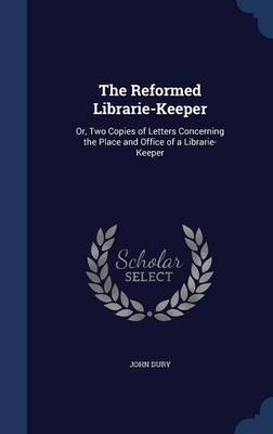 The Reformed Librarie-Keeper: Or, Two Copies of Letters Concerning the Place and Office of a Librarie-Keeper