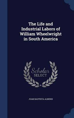 The Life and Industrial Labors of William Wheelwright in South America