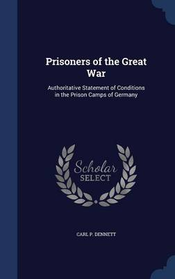 Prisoners of the Great War: Authoritative Statement of Conditions in the Prison Camps of Germany