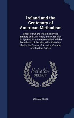 Ireland and the Centenary of American Methodism: Chapters on the Palatines; Philip Embury and Mrs. Heck; And Other Irish Emigrants, Who Instrumentally Laid the Foundation of the Methodist Church in the United States of America, Canada, and Eastern British