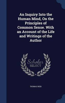 An Inquiry Into the Human Mind, on the Principles of Common Sense. with an Account of the Life and Writings of the Author
