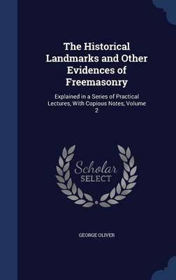 The Historical Landmarks and Other Evidences of Freemasonry: Explained in a Series of Practical Lectures, with Copious Notes; Volume 2
