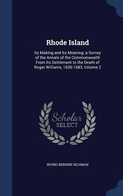 Rhode Island: Its Making and Its Meaning; A Survey of the Annals of the Commonwealth from Its Settlement to the Death of Roger Williams, 1636-1683, Volume 2