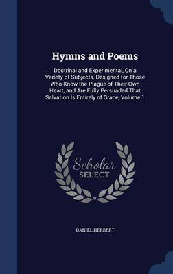 Hymns and Poems: Doctrinal and Experimental, on a Variety of Subjects, Designed for Those Who Know the Plague of Their Own Heart, and Are Fully Persuaded That Salvation Is Entirely of Grace, Volume 1