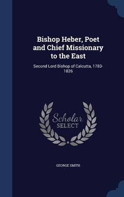 Bishop Heber, Poet and Chief Missionary to the East: Second Lord Bishop of Calcutta, 1783-1826