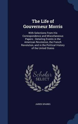The Life of Gouverneur Morris: With Selections from His Correspondence and Miscellaneous Papers; Detailing Events in the American Revolution, the French Revolution, and in the Political History of the United States