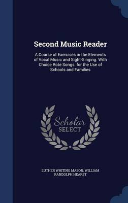 Second Music Reader: A Course of Exercises in the Elements of Vocal Music and Sight-Singing. with Choice Rote Songs. for the Use of Schools and Families