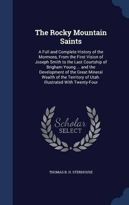 The Rocky Mountain Saints: A Full and Complete History of the Mormons, from the First Vision of Joseph Smith to the Last Courtship of Brigham Young ... and the Development of the Great Mineral Wealth of the Territory of Utah. Illustrated with Twenty-Four