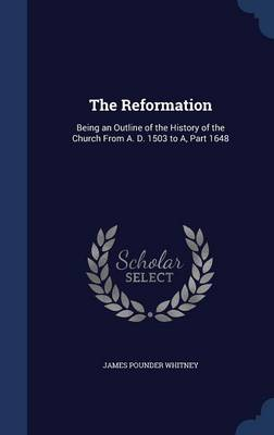 The Reformation: Being an Outline of the History of the Church from A. D. 1503 to A, Part 1648