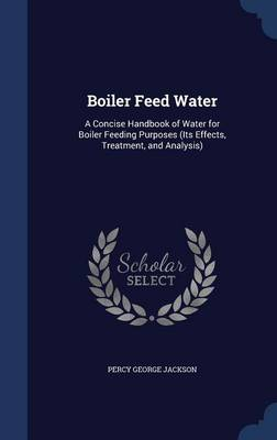 Boiler Feed Water: A Concise Handbook of Water for Boiler Feeding Purposes (Its Effects, Treatment, and Analysis)