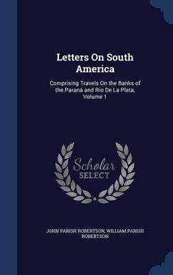 Letters on South America: Comprising Travels on the Banks of the Parana and Rio de La Plata, Volume 1