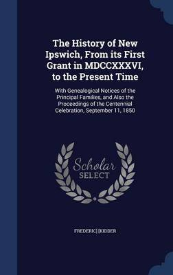 The History of New Ipswich, from Its First Grant in MDCCXXXVI, to the Present Time: With Genealogical Notices of the Principal Families, and Also the Proceedings of the Centennial Celebration, September 11, 1850