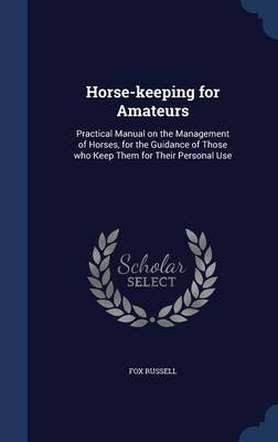 Horse-Keeping for Amateurs: Practical Manual on the Management of Horses, for the Guidance of Those Who Keep Them for Their Personal Use